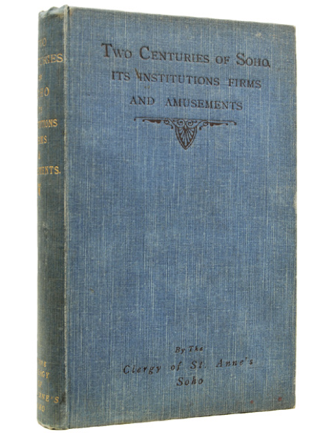 "Two Centuries of Soho Its institutions, firms, and amusements. By the Clergy of St. Anne's, 1898. First edition, first impression. ""An excellent copy"" (£65)."