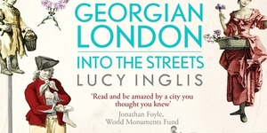 Book Review: Georgian London, Into The Streets By Lucy Inglis