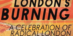 London's Burning: Celebrate The Radical Side Of The City