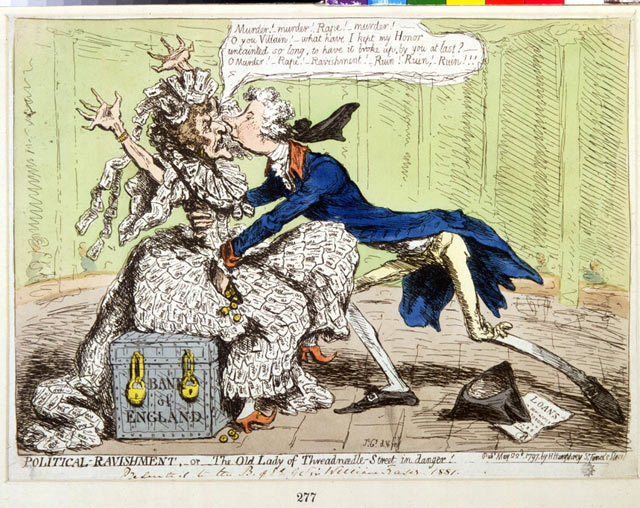 "Political Ravishment, or The Old Lady of Threadneedle-street in Danger!, a satirical cartoon attacking Prime Minister William Pitt the Younger's decision on 26 January 1797 to temporarily forbid the Bank of England from paying out in gold, having it issue banknotes instead. This cartoon is thought to be the origin of the nickname ""Old Lady of Threadneedle Street"" for the Bank of England. The male figure is William Pitt the Younger. Published 1797."
