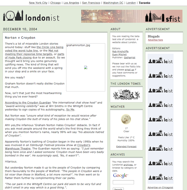 Londonist launched in October 2004, having previously existed under the name The Big Smoker. Here's a screengrab from the first month, when our only advertising was from sister sites in the US, and our main story was about Graham Norton's dislike for Croydon.